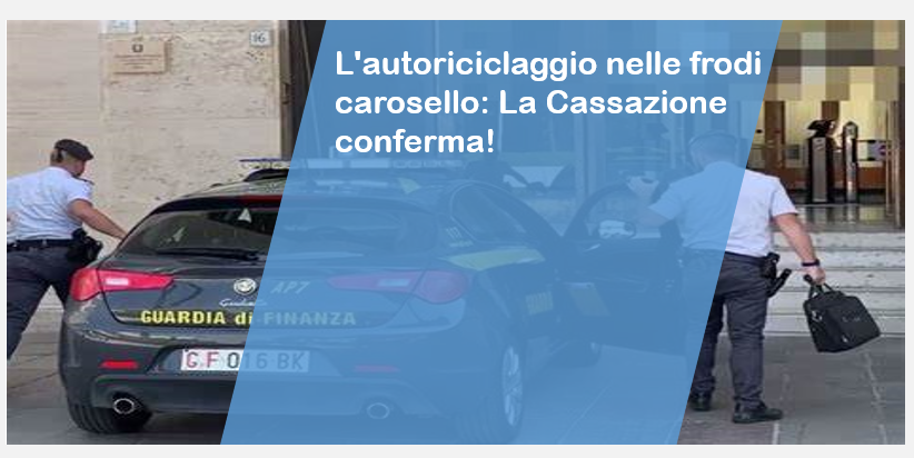 L'autoriciclaggio nelle frodi carosello: La Cassazione conferma!